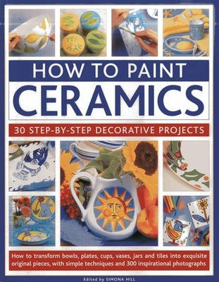 How to Paint Ceramics: 30 Step-by-Step Decorative Projects : How to Transform Bowls, Plates, Cups, Vases, Jars and Tiles into Exquisite Original Pieces, with Simple Techniques and 300 Inspirational Photographs
