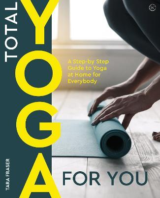 Total Yoga : A Step-By-Step Guide to Yoga at Home for Everybody – Tara Fraser