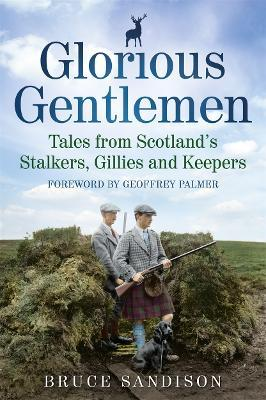 Glorious Gentlemen - Tales from Scotland's Stalkers, Gillies and Keepers Cover Image