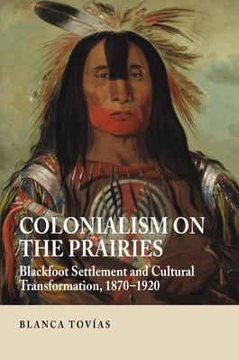 Colonialism on the Prairies  Blackfoot Settlement and Cultural Transformation, 1870-1920