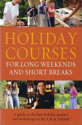 Holiday Courses For Long Weekends And Short Breaks  A Guide To The Best Holiday Courses And Workshops In The UK & Ireland