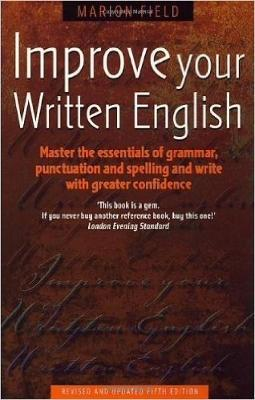 Improve Your Written English: Master the Essentials of Grammar; Punctuation and Spelling and Write with Greater Confidence