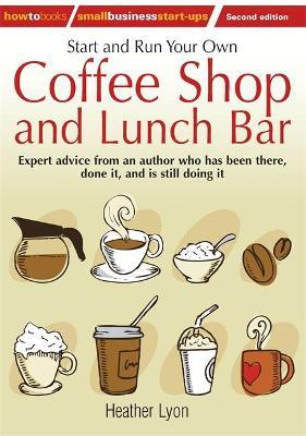 Start Up and Run Your Own Coffee Shop and Lunch Bar: Expert Advice from an Author Who Has Been There, Done it, and Still is Doing it
