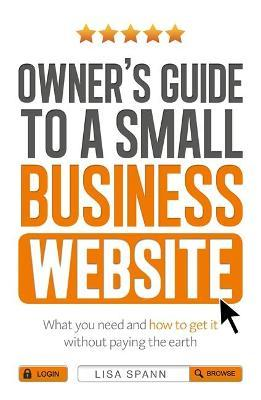 Owner's Guide to a Small Business Website : What you need and how to get there - without paying the earth