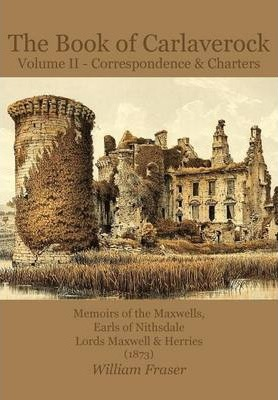 The Book of Carlaverock: Volume 2: Correspondence and Charters of the Maxwells, Earls of Nithsdale, Lords Maxwell & Herries (1873)