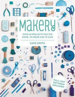 Makery  Over 30 Projects for the Home, to Wear and to Give