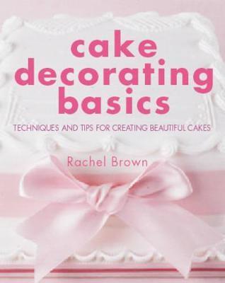 Cake Decorating Basics : Techniques and Tips for Creating Beautiful Cakes