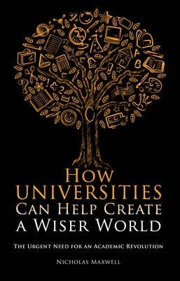 How Universities Can Help Create a Wiser World  The Urgent Need for an Academic Revolution
