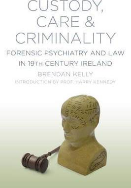 Custody, Care & Criminality: Forensic Psychiatry and Law in 19th Century Ireland