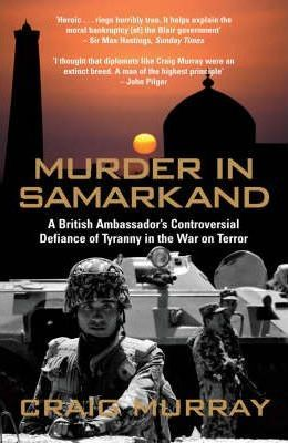 Murder in SamarkandA British Ambassador's Controversial Defiance of Tyranny in