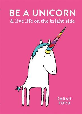 Be a Unicorn : and Live Life on the Bright Side