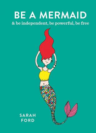 Be a Mermaid : & be independent, be powerful, be free