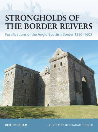 Strongholds of the Border Reivers : Fortifications of the Anglo-Scottish Border 1296-1603