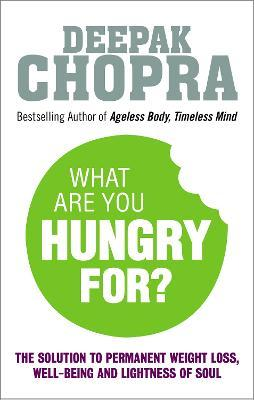 What Are You Hungry For? : The Chopra Solution to Permanent Weight Loss, Well-Being and Lightness of Soul