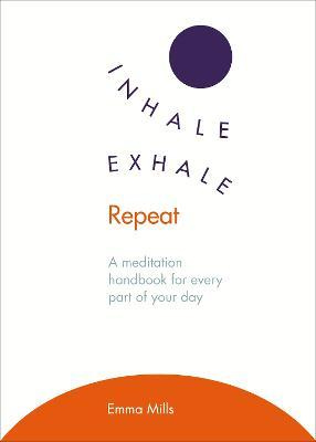 Inhale * Exhale * Repeat : A meditation handbook for every part of your day