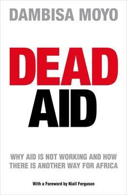 Dead Aid: Why Aid Is Not Working and How There Is a Better