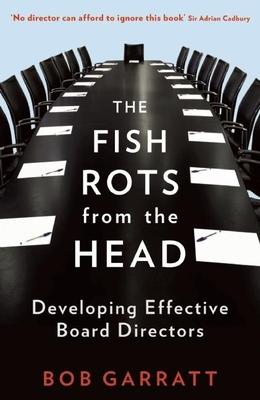 The Fish Rots from the Head : The Crisis in Our Boardrooms: Developing the Crucial Skills of the Competent Director