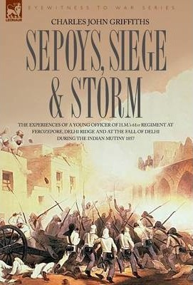 Sepoys, Siege & Storm - The Experiences of a Young Officer of H.M.'s 61st Regiment at Ferozepore, Delhi Ridge and at the Fall of Delhi During the Indian Mutiny 1857 Cover Image