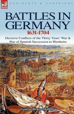 Battles in Germany 1631-1704: Decisive Conflicts of the Thirty Years War & War of Spanish Succession to Blenheim