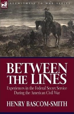 Between the Lines  Experiences in the Federal Secret Service During the American Civil War