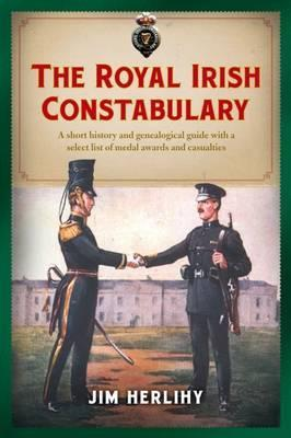 The Royal Irish Constabulary : A Short History and Genealogical Guide with a Select List of Medal Awards and Casualties
