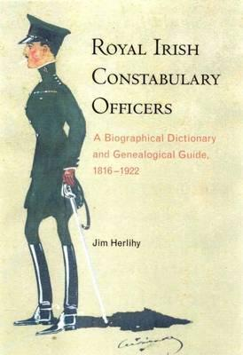 Royal Irish Constabulary Officers : A Biographical and Genealogical Guide, 1816-1922