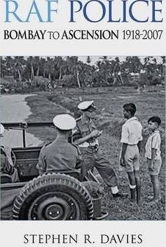 RAF Police - Bombay to Ascension 1918-2007  An Illustrated Record of RAF Police Activities in Asia, Australasia, South America and the South Atlantic