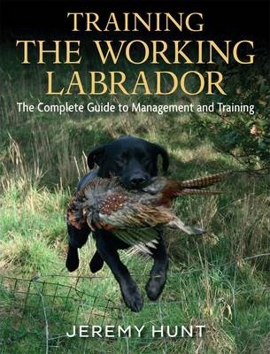 Training the Working Labrador : The Complete Guide to Management & Training