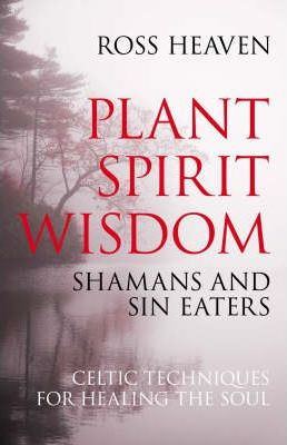 Plant Spirit Wisdom : Sin-eaters and Shamans; the Power of Nature in Celtic Healing for the Soul