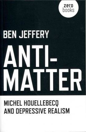 Anti-matter: Michel Houellebecq and Depressive Realism Cover Image