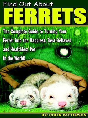 Find Out About Ferrets : The Complete Guide to Turning Your Ferret Into the Happiest, Best-Behaved and Healthiest Pet in the World!