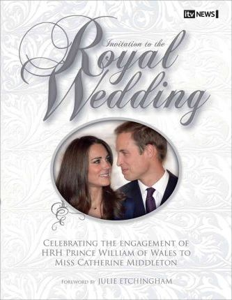 Invitation to the Royal Wedding : A Celebration of the Engagement of HRH Prince William of Wales to Miss Catherine Middleton