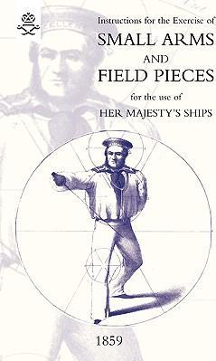 Instructions For The Exercise Of Small Arms, Field Pieces, Etc. For the Use Of Her Majesty's Ships Cover Image