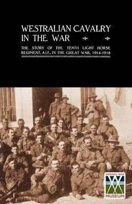 Westralian Cavalry in the War.: The Story of the Tenth Light Horse Regiment, AIF, in the Great War