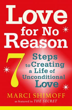 Love For No Reason : 7 Steps to Creating a Life of Unconditional Love