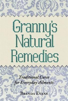 Granny's Natural Remedies : Traditional Cures for Everyday Ailments