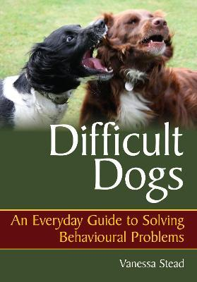 Difficult Dogs : An Everyday Guide to Solving Behavioural Problems
