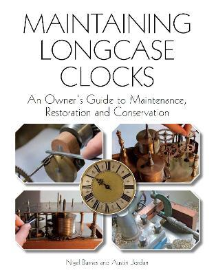 Maintaining Longcase Clocks : An Owner's Guide to Maintenance, Restoration and Conservation