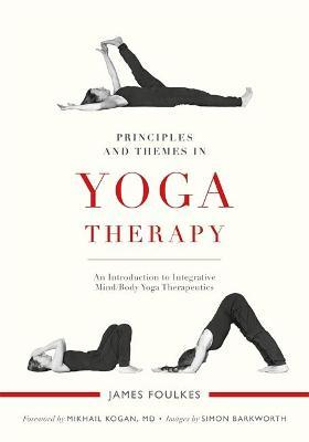 Principles and Themes in Yoga Therapy : An Introduction to Integrative Mind/Body Yoga Therapeutics