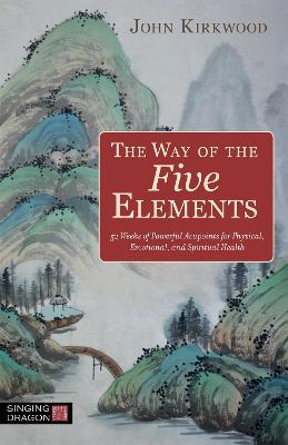 The Way of the Five Elements : 52 Weeks of Powerful Acupoints for Physical, Emotional, and Spiritual Health