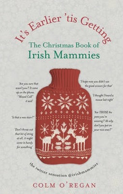 It's Earlier 'Tis Getting: The Christmas Book of Irish Mammies Cover Image