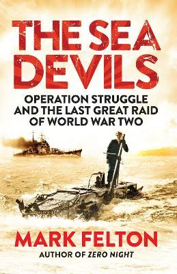 The Sea Devils : Operation Struggle and the Last Great Raid of World War Two