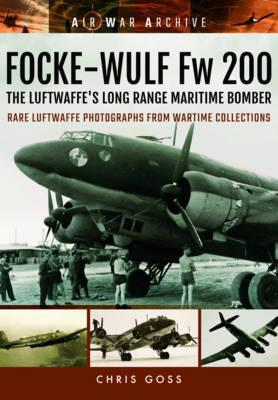 Focke-Wulf Fw 200 the Luftwaffe's Long Range Maritime Bomber : Rare Luftwaffe Photographs from Wartime Collections