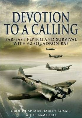 Devotion to a Calling Far-east Flying and Survival With 62 Squadron Raf