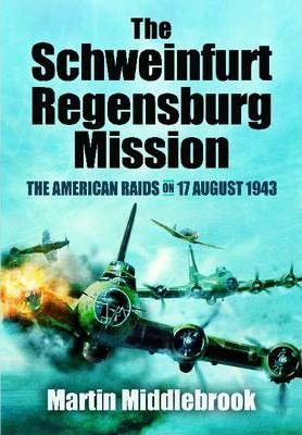 The Schweinfurt-Regensburg Mission: The American Raids on 17 August 1943