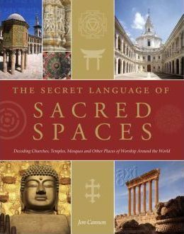 The Secret Language of Sacred Spaces : Decoding Churches, Cathedrals, Temples, Mosques and Other Places of Worship Around the World