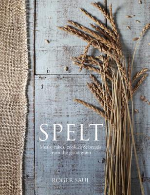 Spelt : Meals, Cakes, Cookies & Breads from the Good Grain – Roger Saul