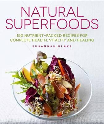 Natural Superfoods : 150 Nutrient-Packed Recipes for Complete Health, Vitality and Healing – Susannah Blake