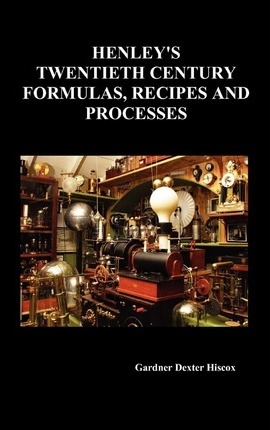 Henley's Twentieth Century Forrmulas, Recipes and Processes, Containing Ten Thousand Selected Household and Workshop Formulas, Recipes, Processes and Moneymaking Methods for the Practical Use of Manufacturers, Mechanics, Housekeepers and Home Workers