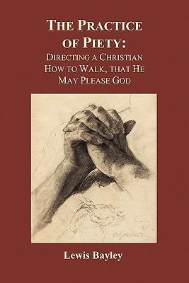 Practice of Piety  Directing a Christian How to Walk, That He May Please God (Paperback)